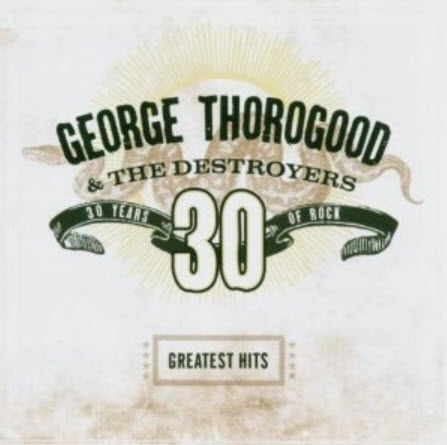 George Thorogood & The Destroyers - Greatests Hits: 30 Years Of Rock (2004)